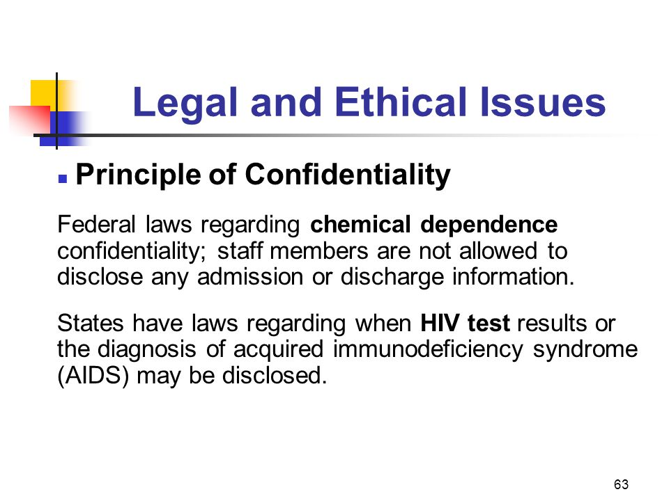 63 Legal and Ethical Issues Principle of Confidentiality Federal laws regarding chemical dependence confidentiality; staff members are not allowed to