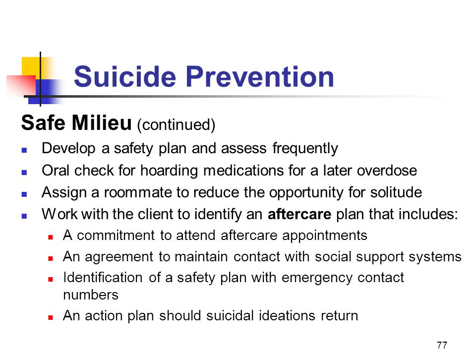 77 Suicide Prevention Safe Milieu (continued) Develop a safety plan and assess frequently Oral check for hoarding medications for a later overdose Ass