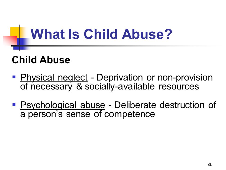 85 What Is Child Abuse? Child Abuse  Physical neglect - Deprivation or non-provision of necessary & socially-available resources  Psychological abus