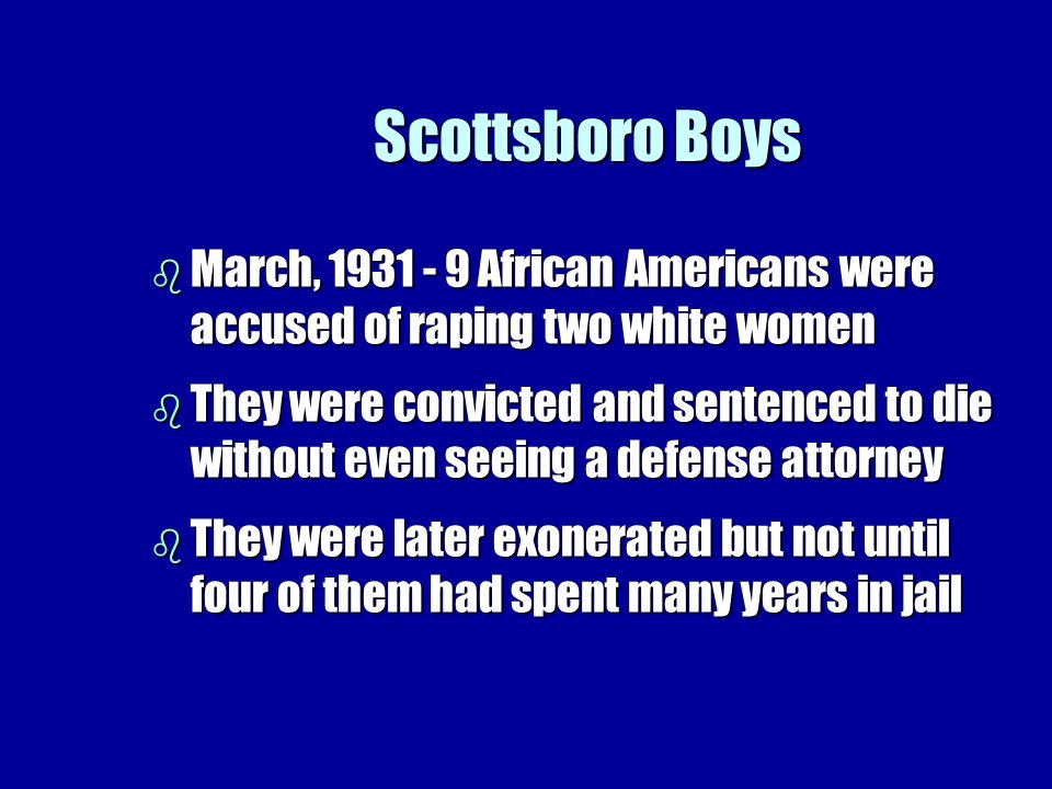 Scottsboro Boys b March, 1931 - 9 African Americans were accused of raping two white women b They were convicted and sentenced to die without even seeing a defense attorney b They were later exonerated but not until four of them had spent many years in jail