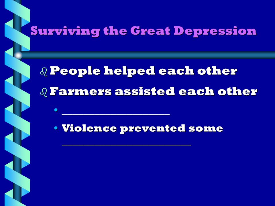 Surviving the Great Depression b People helped each other b Farmers assisted each other ________________________________________ Violence prevented some ________________________Violence prevented some ________________________