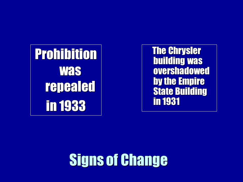 Signs of Change Prohibition was repealed in 1933 The Chrysler building was overshadowed by the Empire State Building in 1931 The Chrysler building was overshadowed by the Empire State Building in 1931