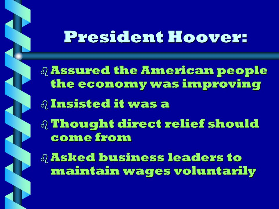 President Hoover: b Assured the American people the economy was improving b Insisted it was a b Thought direct relief should come from b Asked business leaders to maintain wages voluntarily