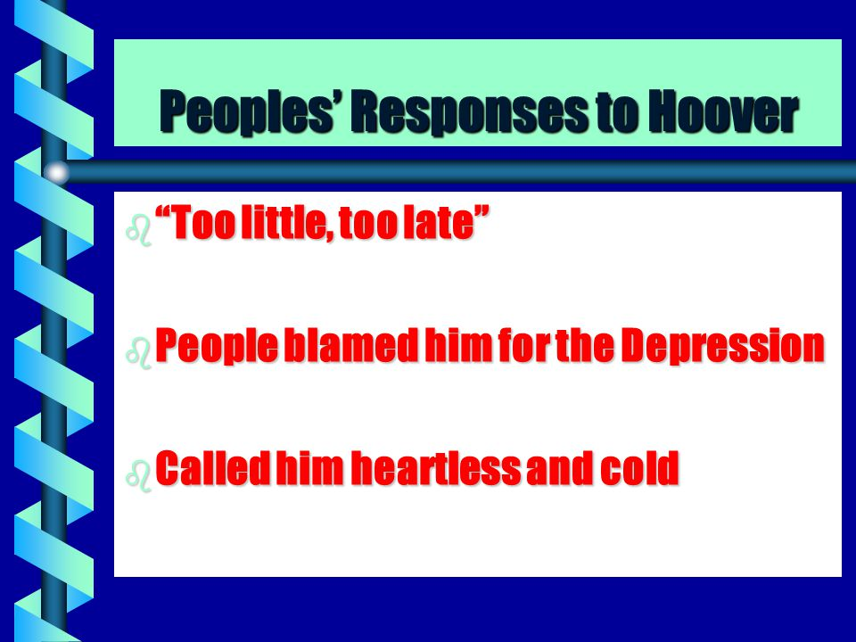 Peoples' Responses to Hoover b Too little, too late b People blamed him for the Depression b Called him heartless and cold