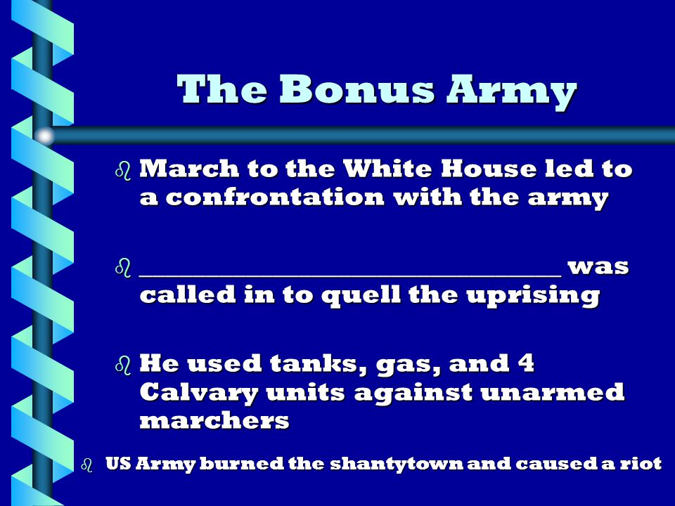b March to the White House led to a confrontation with the army b ________________________________ was called in to quell the uprising b He used tanks, gas, and 4 Calvary units against unarmed marchers The Bonus Army b US Army burned the shantytown and caused a riot