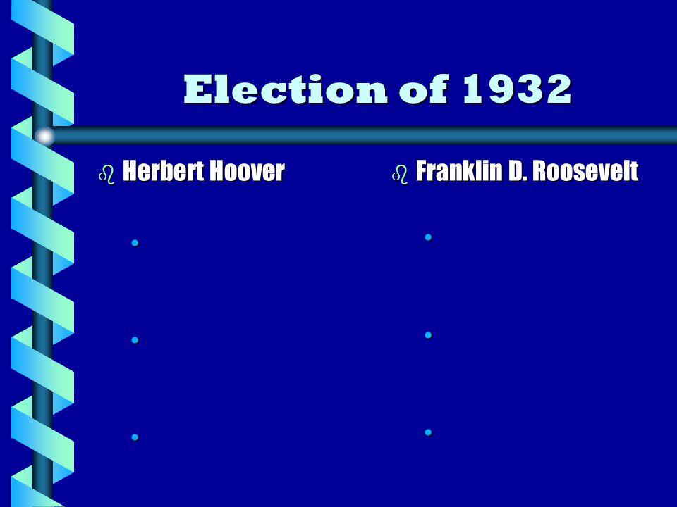 Election of 1932 b Herbert Hoover b Franklin D. Roosevelt