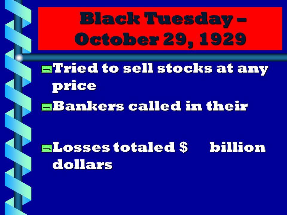 Black Tuesday – October 29, 1929 Black Tuesday – October 29, 1929 Tried to sell stocks at any price Bankers called in their Losses totaled $ billion dollars