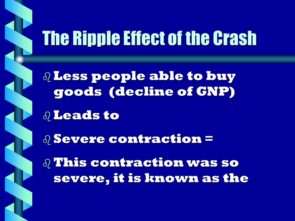 The Ripple Effect of the Crash b Less people able to buy goods (decline of GNP) b Leads to b Severe contraction = b This contraction was so severe, it is known as the