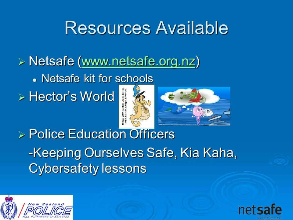 Resources Available  Netsafe (    Netsafe kit for schools Netsafe kit for schools  Hector's World  Police Education Officers -Keeping Ourselves Safe, Kia Kaha, Cybersafety lessons