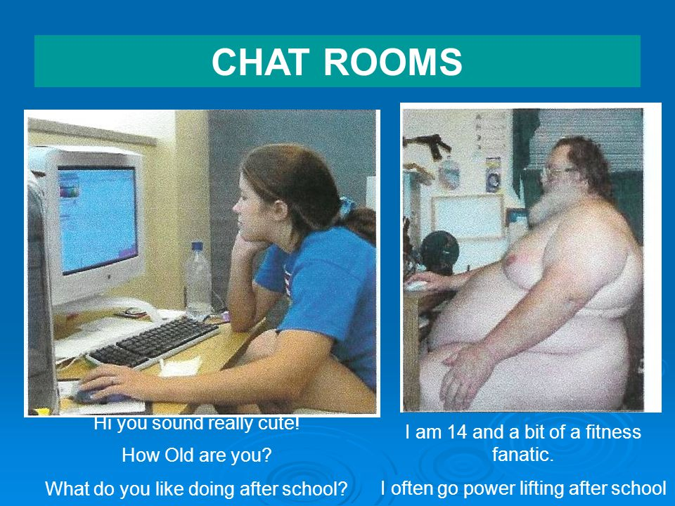 CHAT ROOMS Hi you sound really cute. How Old are you.