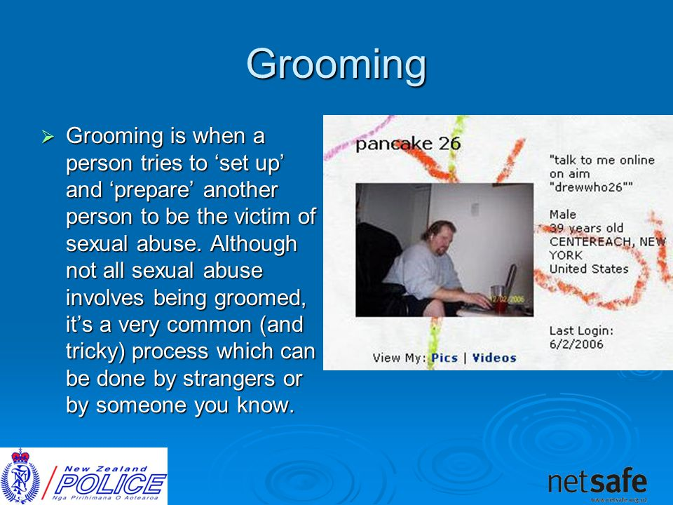 Grooming  Grooming is when a person tries to 'set up' and 'prepare' another person to be the victim of sexual abuse.