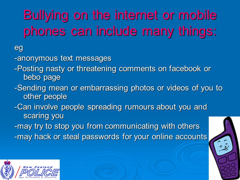 Bullying on the internet or mobile phones can include many things: eg -anonymous text messages -Posting nasty or threatening comments on facebook or bebo page -Sending mean or embarrassing photos or videos of you to other people -Can involve people spreading rumours about you and scaring you -may try to stop you from communicating with others -may hack or steal passwords for your online accounts
