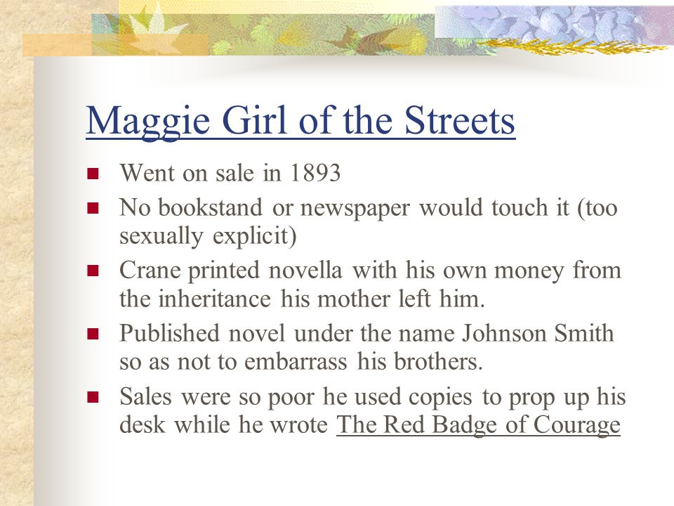 Maggie Girl of the Streets Went on sale in 1893 No bookstand or newspaper would touch it (too sexually explicit) Crane printed novella with his own money from the inheritance his mother left him.
