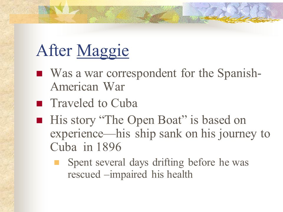 After Maggie Was a war correspondent for the Spanish- American War Traveled to Cuba His story The Open Boat is based on experience—his ship sank on his journey to Cuba in 1896 Spent several days drifting before he was rescued –impaired his health