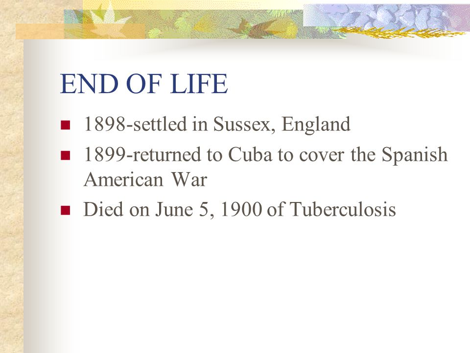 END OF LIFE 1898-settled in Sussex, England 1899-returned to Cuba to cover the Spanish American War Died on June 5, 1900 of Tuberculosis