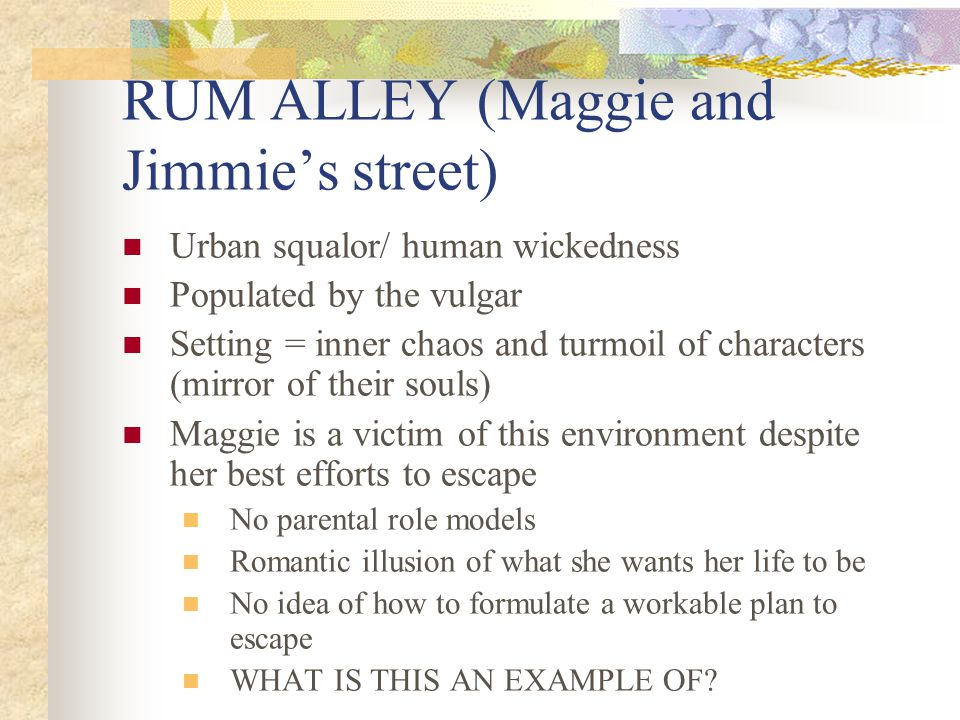 RUM ALLEY (Maggie and Jimmie's street) Urban squalor/ human wickedness Populated by the vulgar Setting = inner chaos and turmoil of characters (mirror of their souls) Maggie is a victim of this environment despite her best efforts to escape No parental role models Romantic illusion of what she wants her life to be No idea of how to formulate a workable plan to escape WHAT IS THIS AN EXAMPLE OF