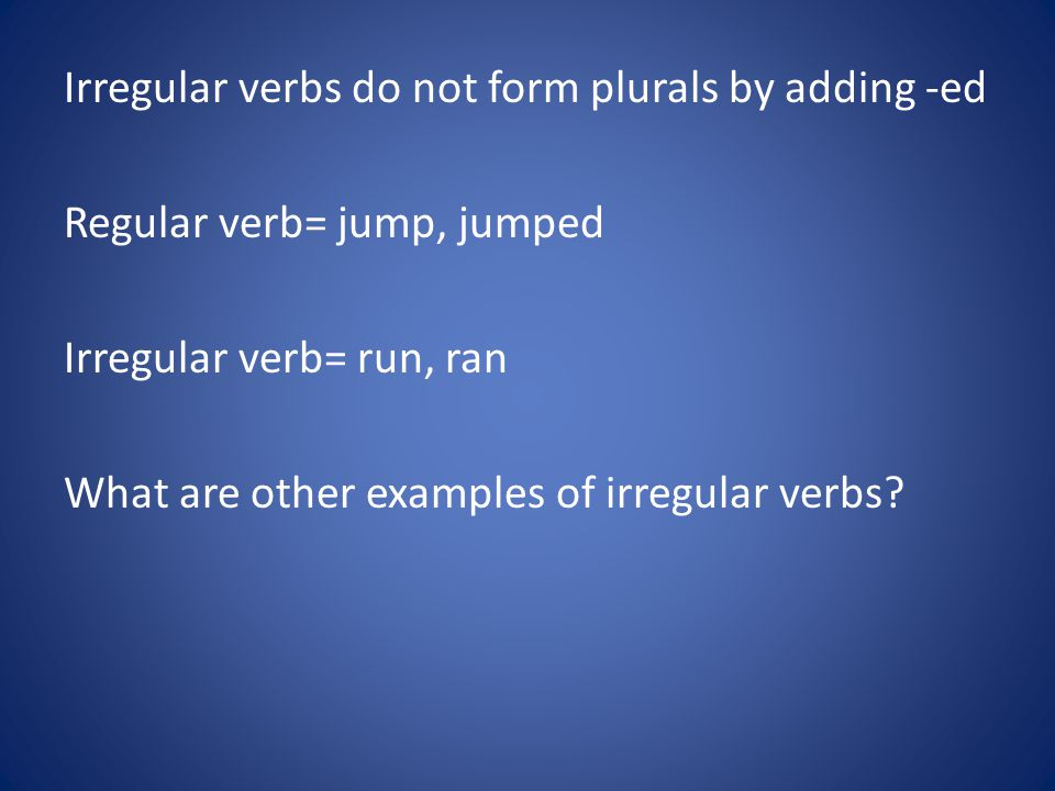 Irregular verbs do not form plurals by adding -ed Regular verb= jump, jumped Irregular verb= run, ran What are other examples of irregular verbs