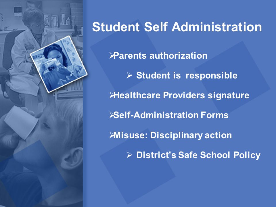 Student Self Administration  Parents authorization  Student is responsible  Healthcare Providers signature  Self-Administration Forms  Misuse: Di