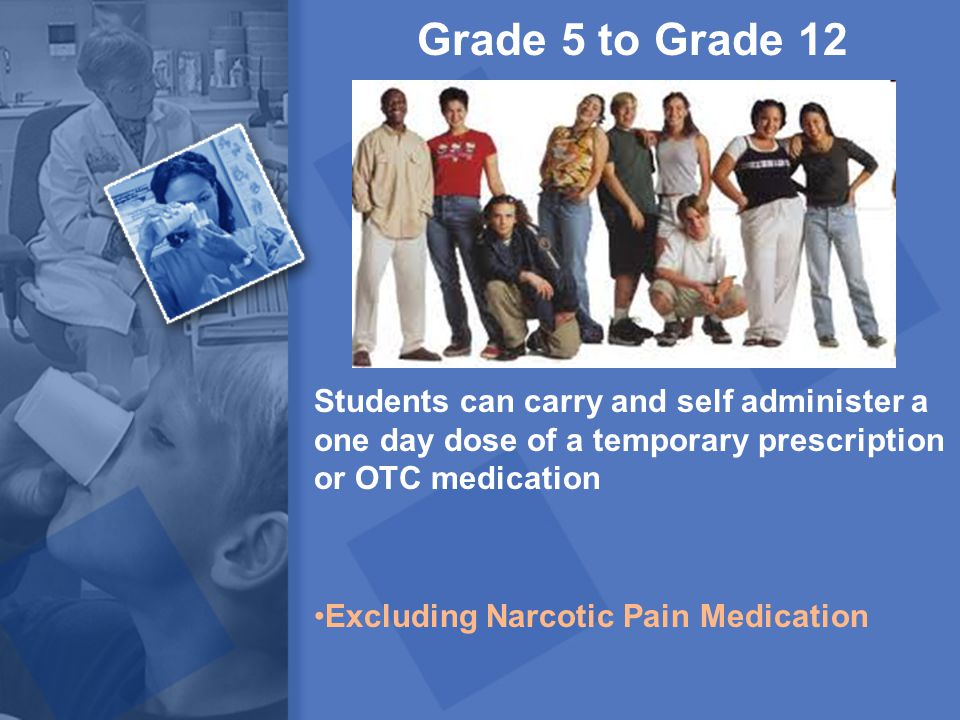 Grade 5 to Grade 12 Students can carry and self administer a one day dose of a temporary prescription or OTC medication Excluding Narcotic Pain Medica
