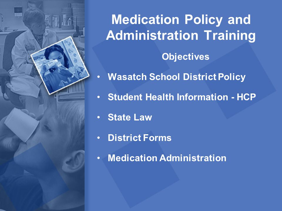 Medication Policy and Administration Training Objectives Wasatch School District Policy Student Health Information - HCP State Law District Forms Medi