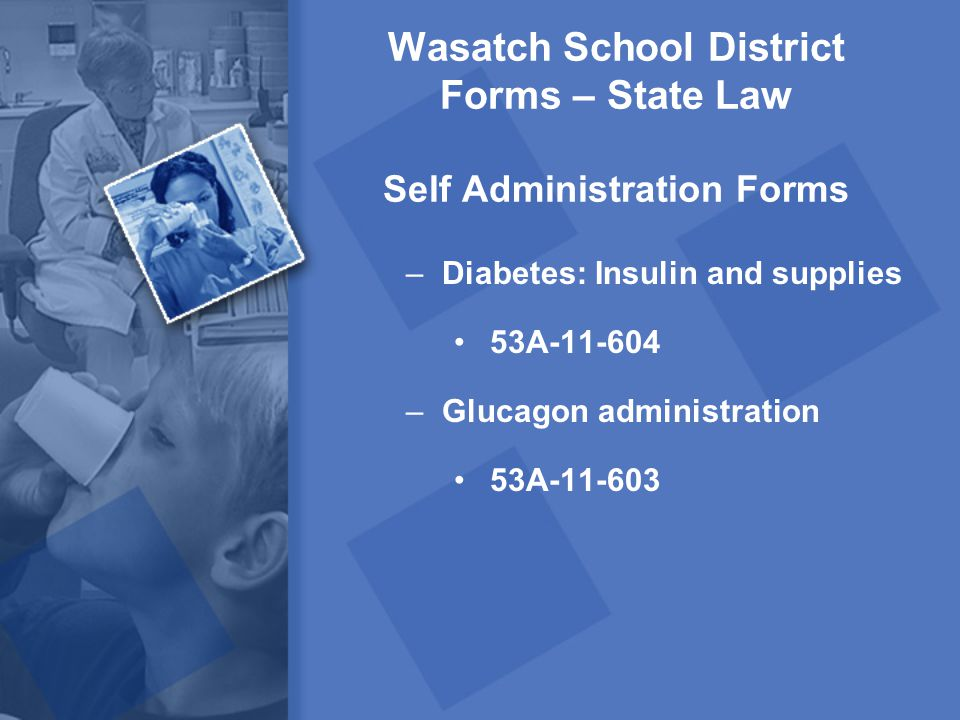 Wasatch School District Forms – State Law Self Administration Forms –Diabetes: Insulin and supplies 53A-11-604 –Glucagon administration 53A-11-603