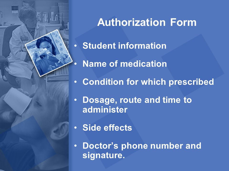 Authorization Form Student information Name of medication Condition for which prescribed Dosage, route and time to administer Side effects Doctor's ph