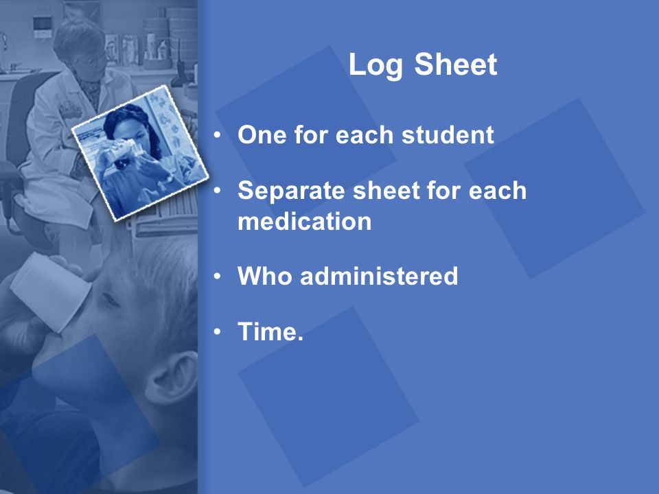 Log Sheet One for each student Separate sheet for each medication Who administered Time.