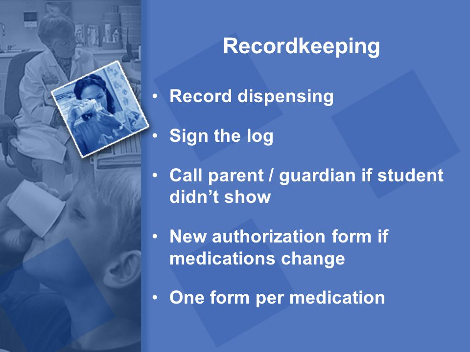 Recordkeeping Record dispensing Sign the log Call parent / guardian if student didn't show New authorization form if medications change One form per m