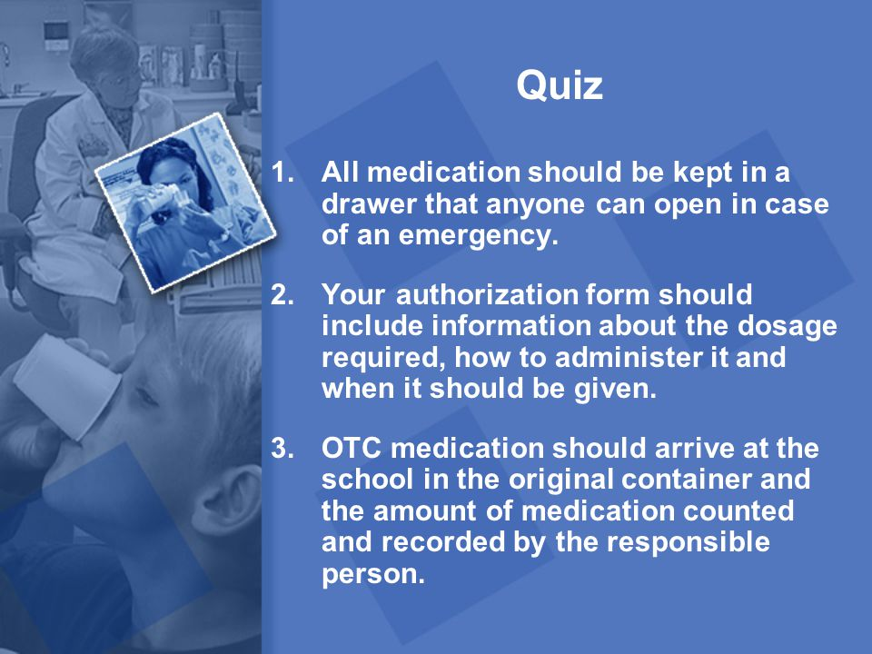 Quiz 1.All medication should be kept in a drawer that anyone can open in case of an emergency. 2.Your authorization form should include information ab