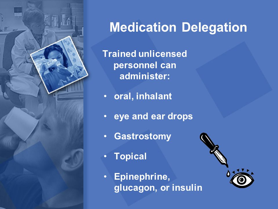 Medication Delegation Trained unlicensed personnel can administer: oral, inhalant eye and ear drops Gastrostomy Topical Epinephrine, glucagon, or insu