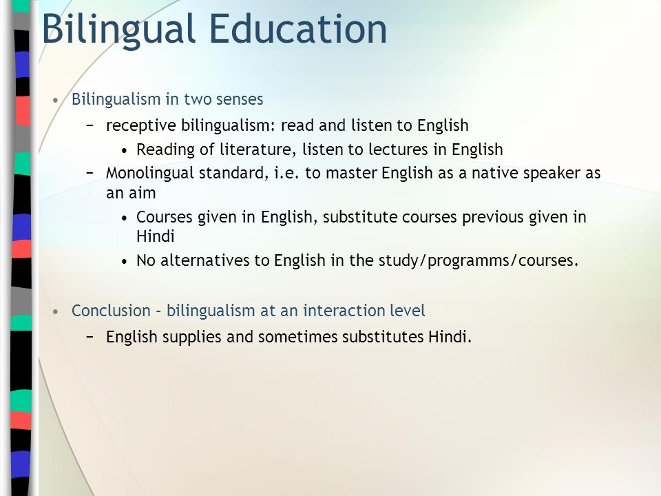 Bilingual Education Bilingualism in two senses −receptive bilingualism: read and listen to English Reading of literature, listen to lectures in English −Monolingual standard, i.e.