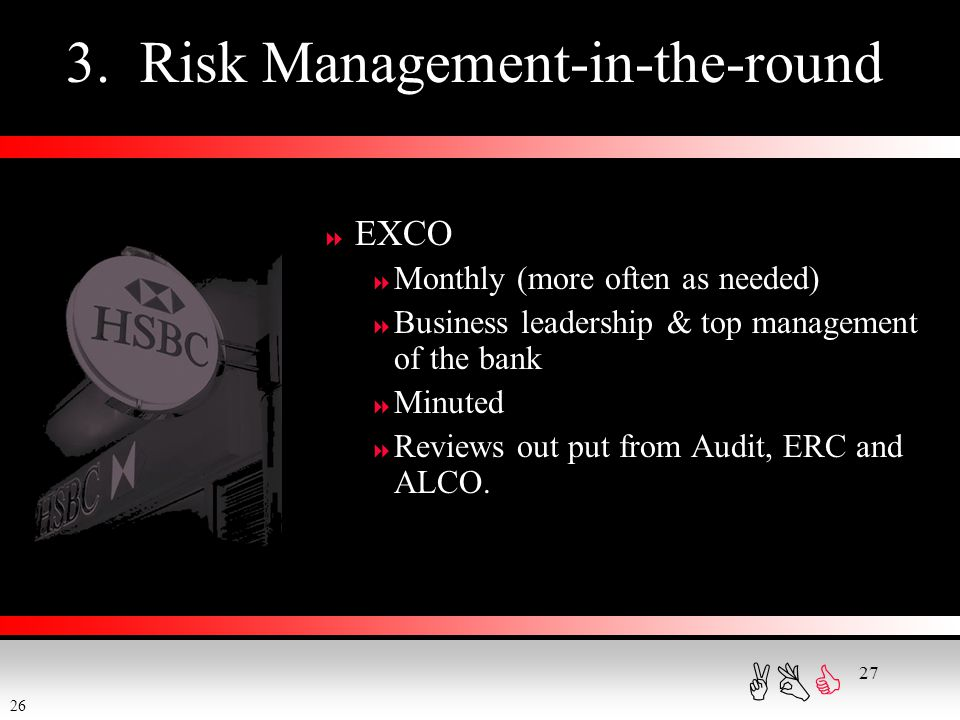 ABC 27 3. Risk Management-in-the-round  EXCO  Monthly (more often as needed)  Business leadership & top management of the bank  Minuted  Reviews