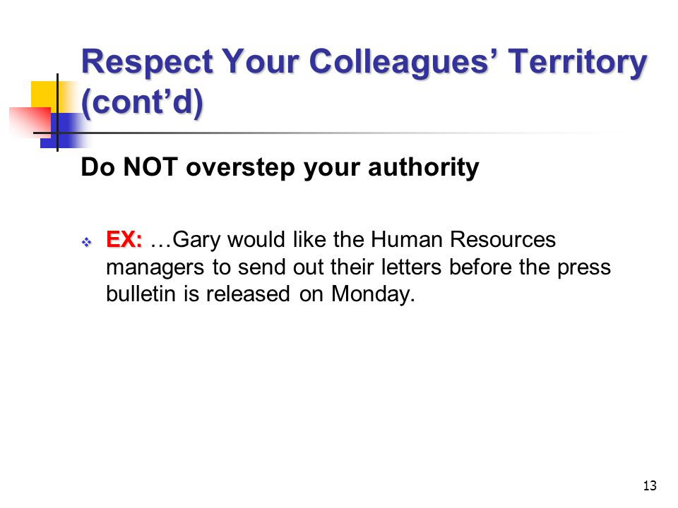 13 Respect Your Colleagues' Territory (cont'd) Do NOT overstep your authority  EX:  EX: …Gary would like the Human Resources managers to send out their letters before the press bulletin is released on Monday.