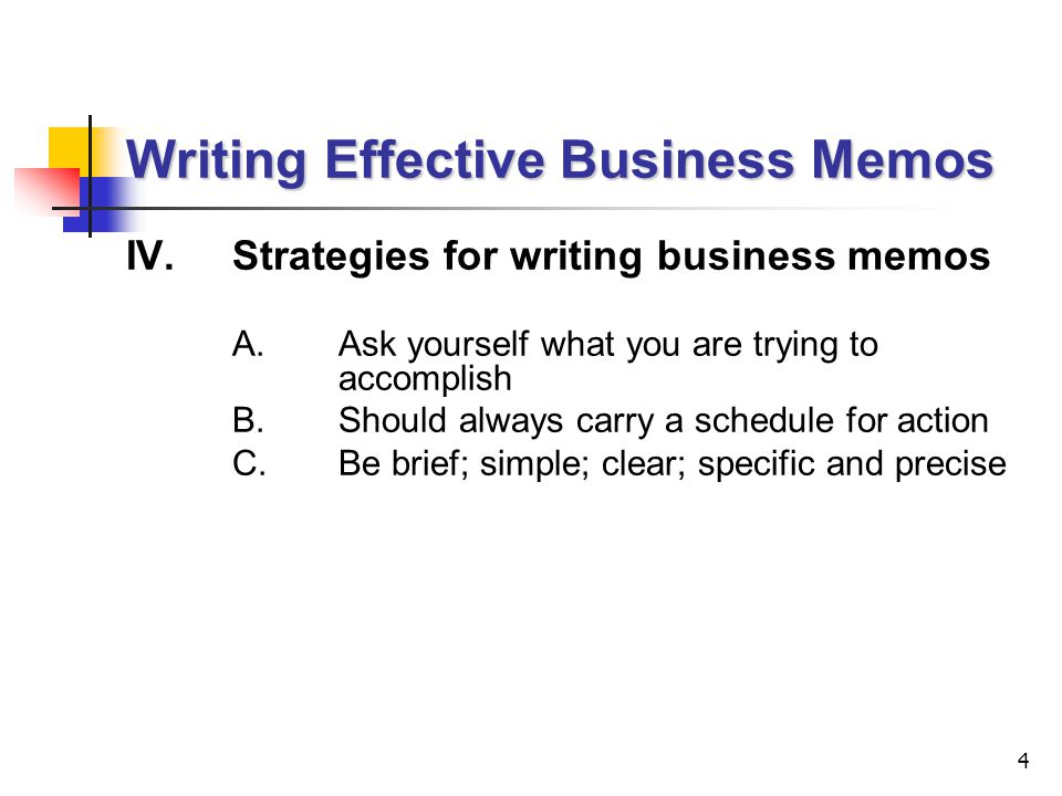 4 IV.Strategies for writing business memos A.Ask yourself what you are trying to accomplish B.Should always carry a schedule for action C.Be brief; simple; clear; specific and precise