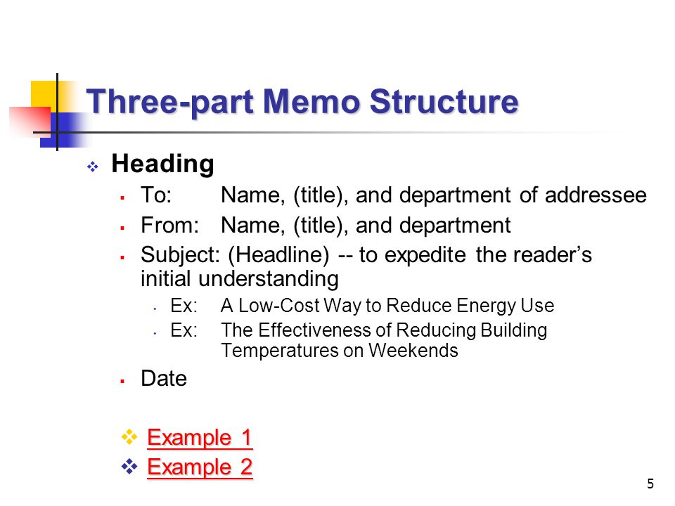 5 Three-part Memo Structure  Heading  To:Name, (title), and department of addressee  From:Name, (title), and department  Subject: (Headline) -- to expedite the reader's initial understanding Ex:A Low-Cost Way to Reduce Energy Use Ex:The Effectiveness of Reducing Building Temperatures on Weekends  Date Example 1 Example 1  Example 1Example 1 Example 2 Example 2  Example 2Example 2