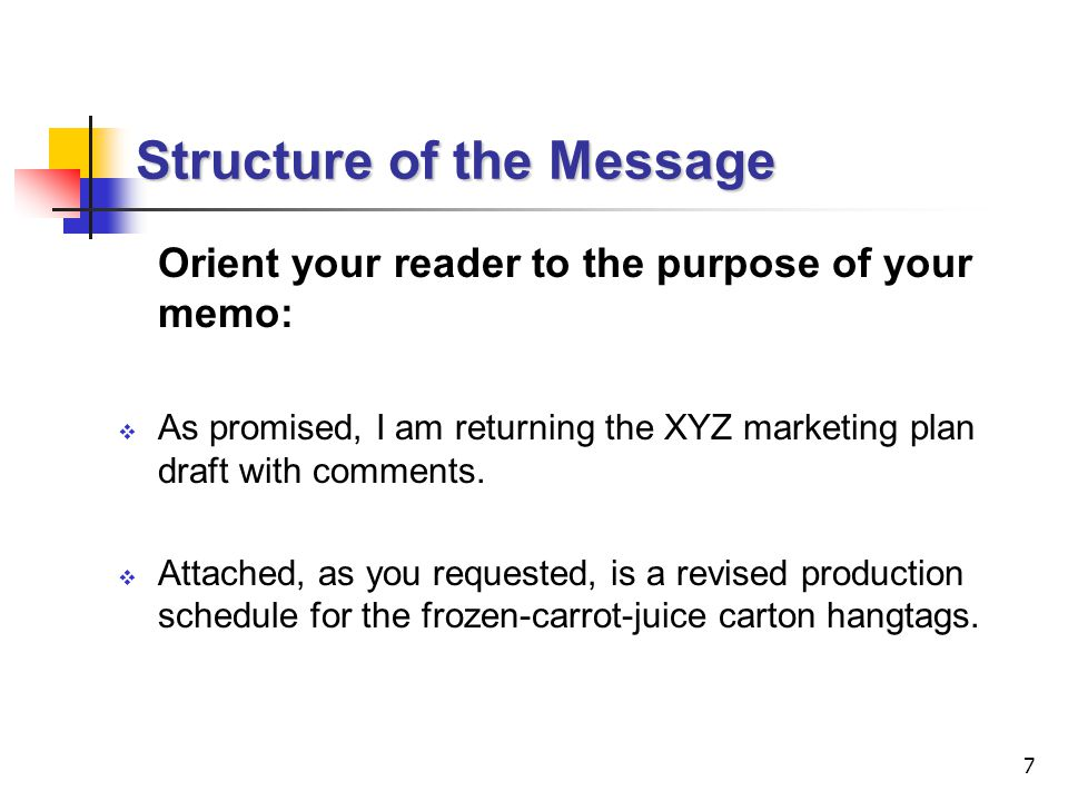 7 Structure of the Message Orient your reader to the purpose of your memo:  As promised, I am returning the XYZ marketing plan draft with comments.