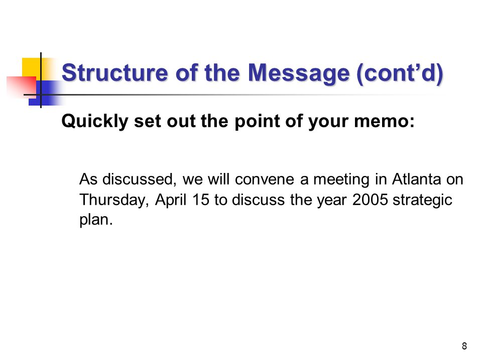 8 Structure of the Message (cont'd) Quickly set out the point of your memo: As discussed, we will convene a meeting in Atlanta on Thursday, April 15 to discuss the year 2005 strategic plan.