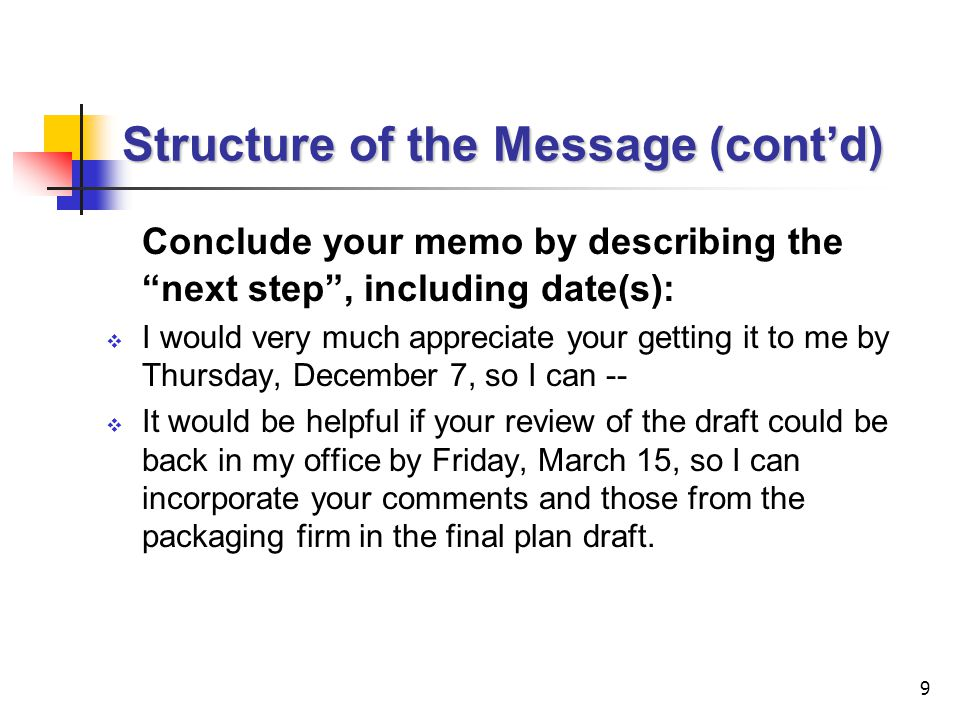9 Structure of the Message (cont'd) Conclude your memo by describing the next step , including date(s):  I would very much appreciate your getting it to me by Thursday, December 7, so I can --  It would be helpful if your review of the draft could be back in my office by Friday, March 15, so I can incorporate your comments and those from the packaging firm in the final plan draft.