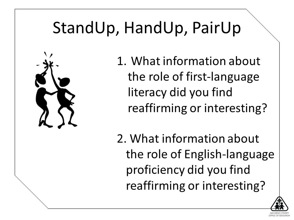 StandUp, HandUp, PairUp 1. What information about the role of first-language literacy did you find reaffirming or interesting? 2. What information abo