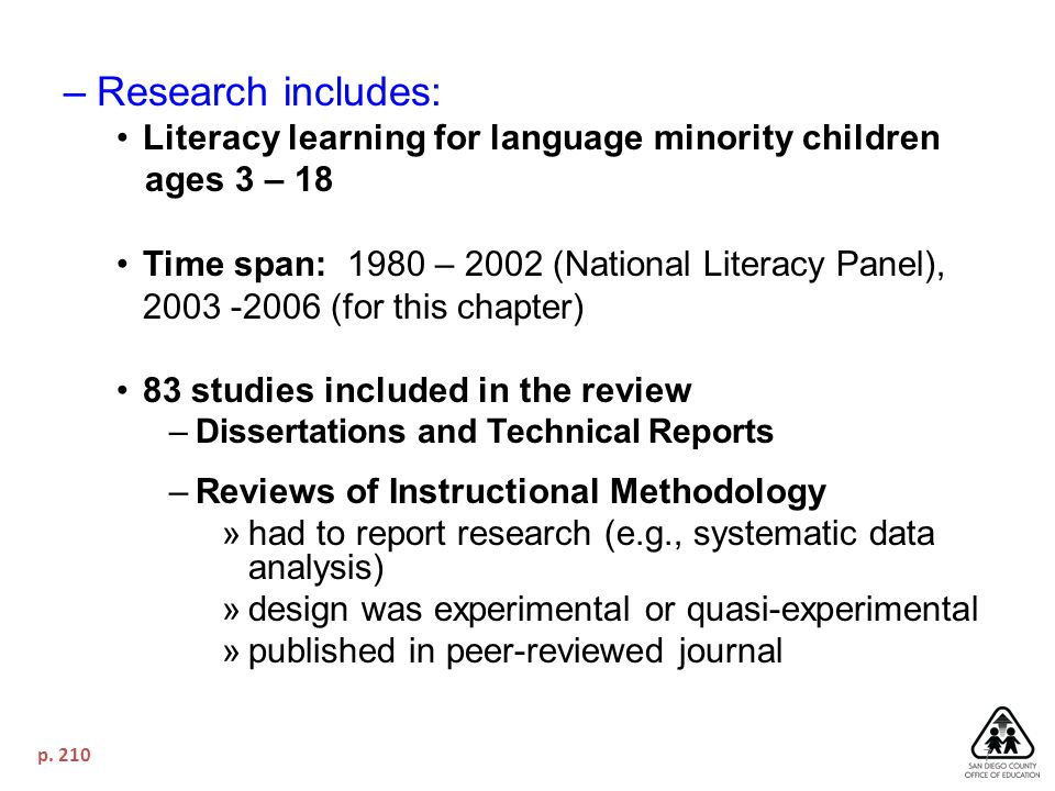 7 –Research includes: Literacy learning for language minority children ages 3 – 18 Time span: 1980 – 2002 (National Literacy Panel), 2003 -2006 (for this chapter) 83 studies included in the review –Dissertations and Technical Reports –Reviews of Instructional Methodology »had to report research (e.g., systematic data analysis) »design was experimental or quasi-experimental »published in peer-reviewed journal p.