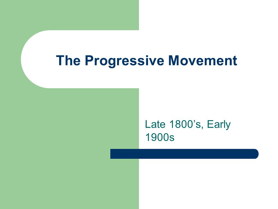 The Progressive Movement Late 1800's, Early 1900s