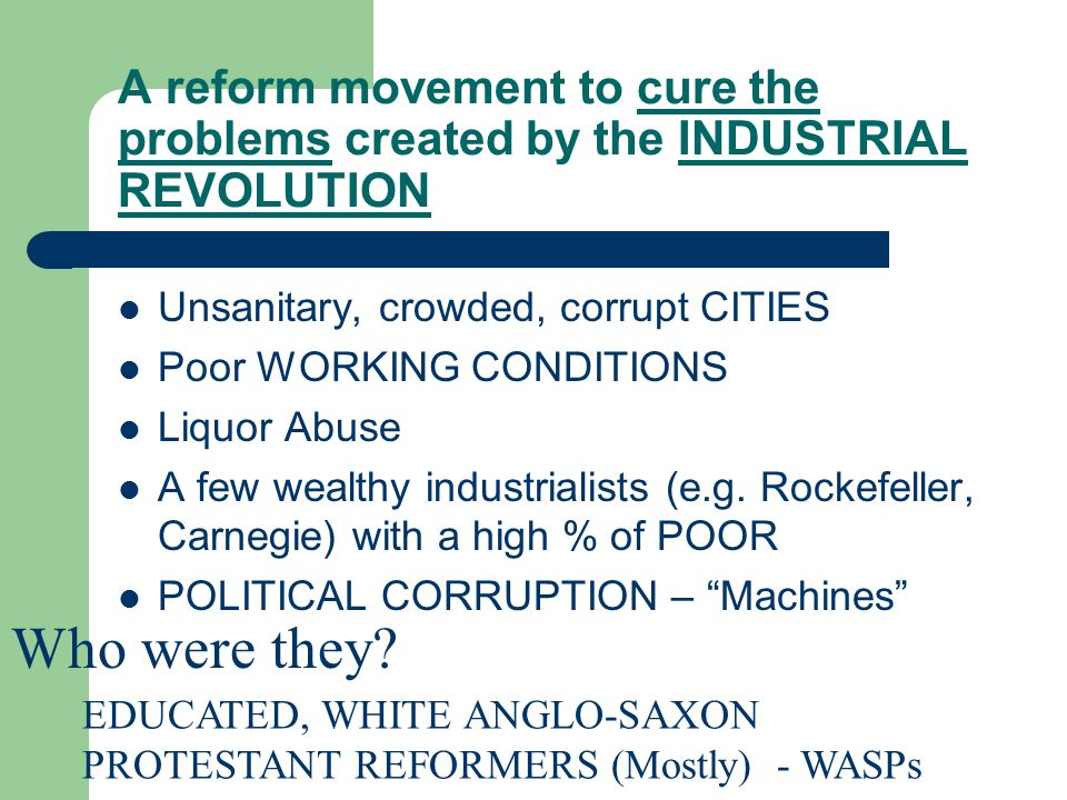 A reform movement to cure the problems created by the INDUSTRIAL REVOLUTION Unsanitary, crowded, corrupt CITIES Poor WORKING CONDITIONS Liquor Abuse A