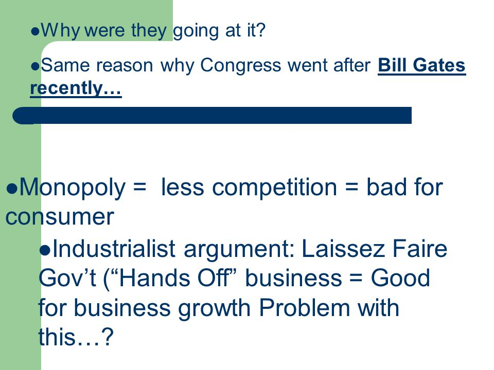 Why were they going at it? Same reason why Congress went after Bill Gates recently… Monopoly = less competition = bad for consumer Industrialist argum