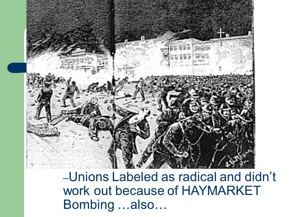 – Unions Labeled as radical and didn't work out because of HAYMARKET Bombing …also…