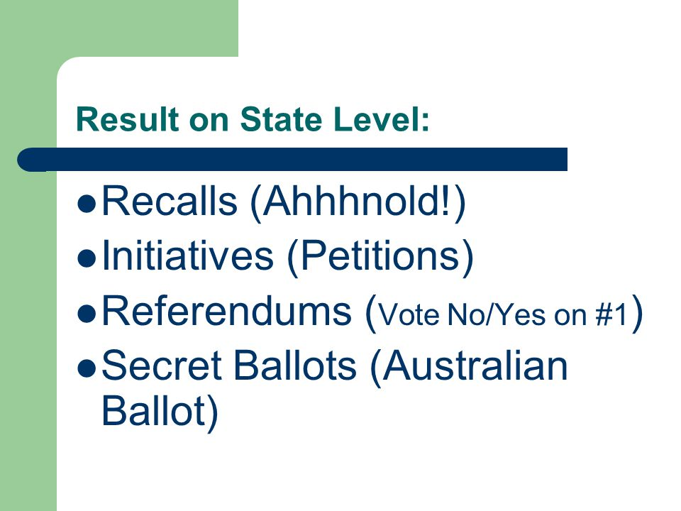 Result on State Level: Recalls (Ahhhnold!) Initiatives (Petitions) Referendums ( Vote No/Yes on #1 ) Secret Ballots (Australian Ballot)