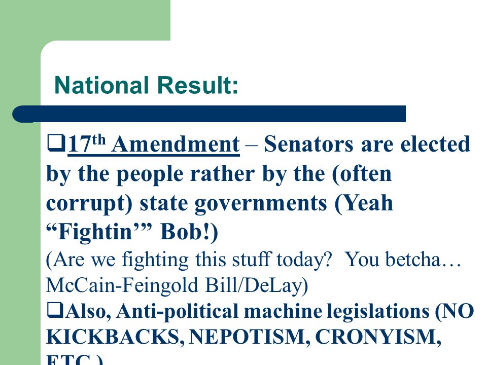 " 17 th Amendment – Senators are elected by the people rather by the (often corrupt) state governments (Yeah ""Fightin'"" Bob!) (Are we fighting this st"