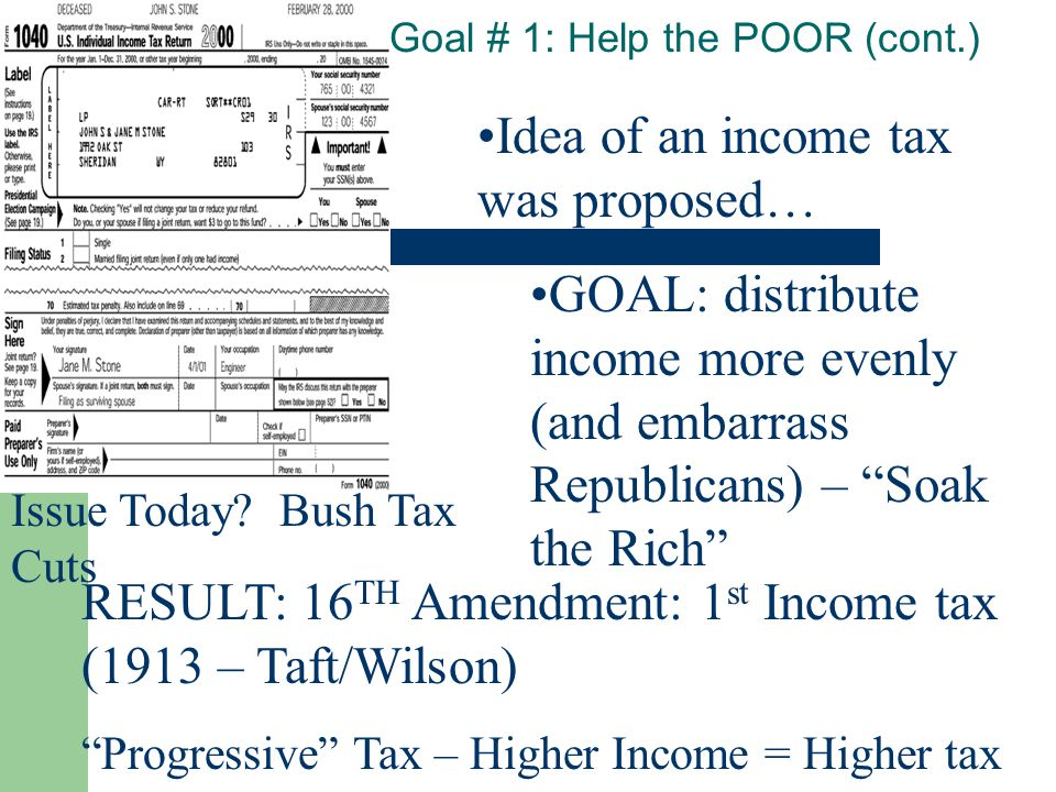 "Goal # 1: Help the POOR (cont.) Idea of an income tax was proposed… GOAL: distribute income more evenly (and embarrass Republicans) – ""Soak the Rich"""