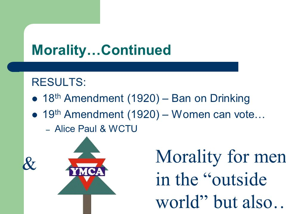 Morality…Continued RESULTS: 18 th Amendment (1920) – Ban on Drinking 19 th Amendment (1920) – Women can vote… – Alice Paul & WCTU Morality for men in