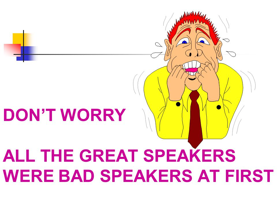 DON'T WORRY ALL THE GREAT SPEAKERS WERE BAD SPEAKERS AT FIRST