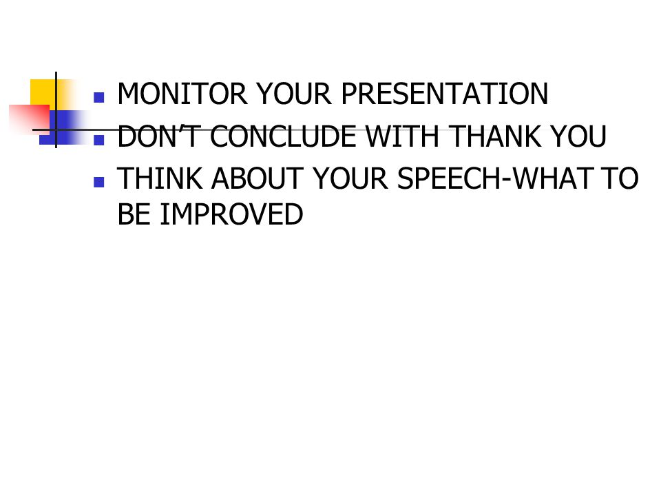 MONITOR YOUR PRESENTATION DON'T CONCLUDE WITH THANK YOU THINK ABOUT YOUR SPEECH-WHAT TO BE IMPROVED
